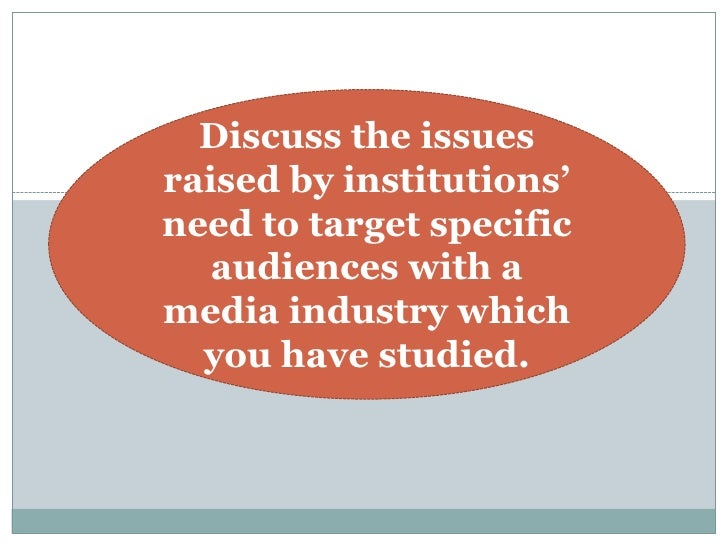 Discuss the issuesraised by institutions'need to target specific   audiences with amedia industry which  you have studied.