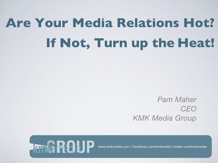 www.kmkmedia.com | Facebook.com/kmkmedia | twitter.com/kmkmedia Are Your Media Relations Hot? <ul><li>Pam Maher </li></ul>...