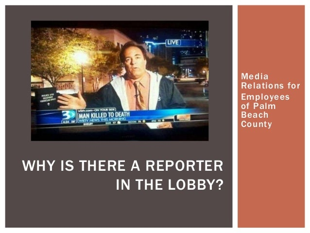 Media Relations for Employees of Palm Beach County WHY IS THERE A REPORTER IN THE LOBBY?