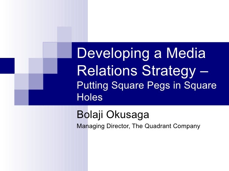 Developing a MediaRelations Strategy –Putting Square Pegs in SquareHolesBolaji OkusagaManaging Director, The Quadrant Comp...