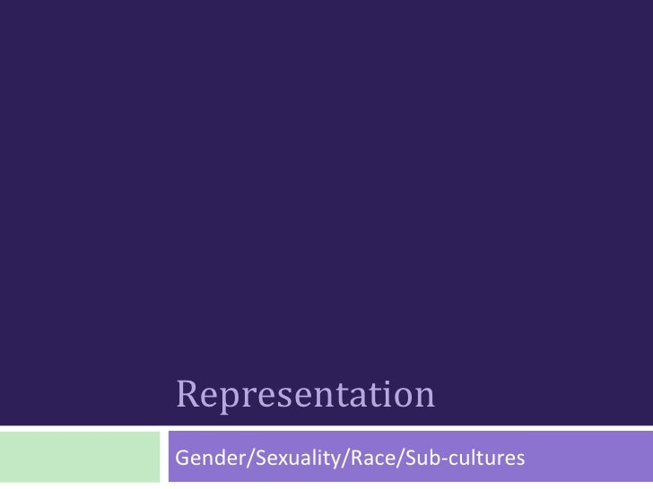 RepresentationGender/Sexuality/Race/Sub-cultures