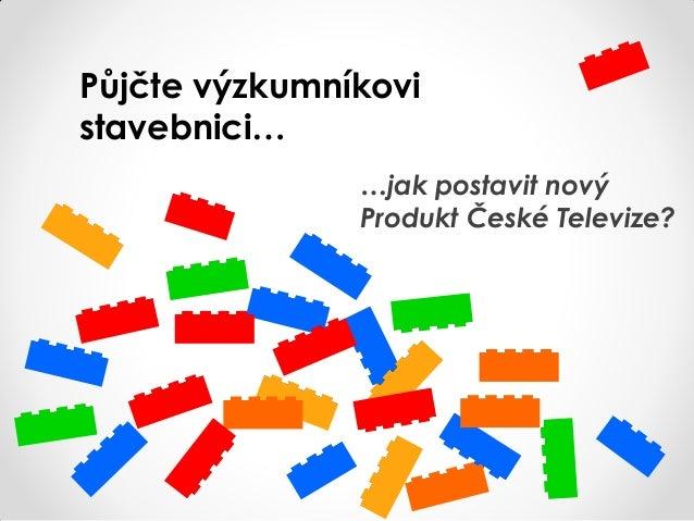 Půjčte výzkumníkovistavebnici……jak postavit novýProdukt České Televize?
