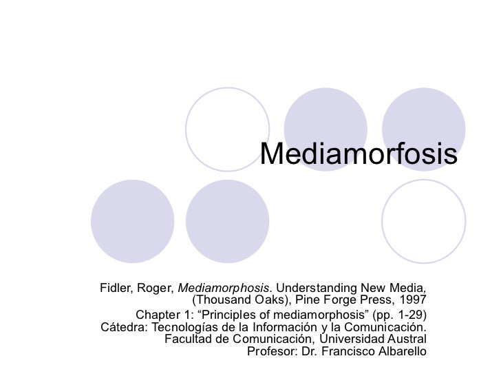 Mediamorfosis Fidler, Roger,  Mediamorphosis . Understanding New Media ,  (Thousand Oaks), Pine Forge Press, 1997 Chapter ...