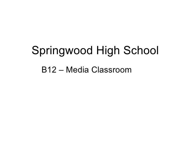 Springwood High School <ul><li>B12 – Media Classroom </li></ul>