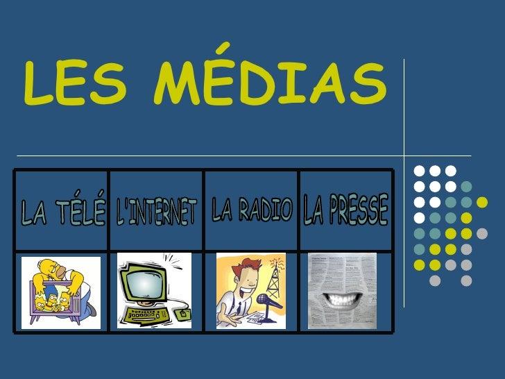 LES MÉDIAS L'INTERNET LA RADIO LA TÉLÉ LA PRESSE