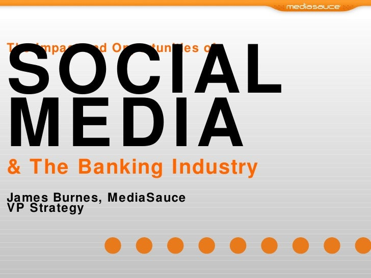 The Impact and Opportunities of SOCIAL MEDIA & The Banking Industry James Burnes, MediaSauce VP Strategy