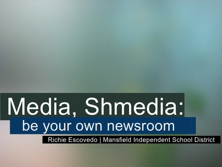 Media, Shmedia:  be your own newsroom     Richie Escovedo | Mansfield Independent School District