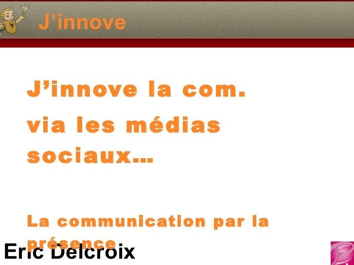 J'innove J'innove la com. via les médias sociaux…  La communication par la présence
