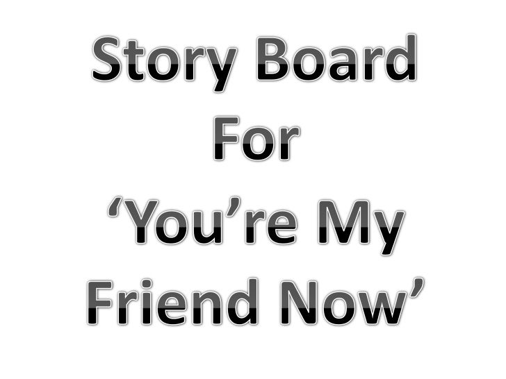 Story Board<br />For<br />'You're My Friend Now'<br />