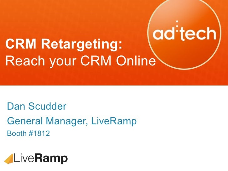 CRM Retargeting:Reach your CRM OnlineDan ScudderGeneral Manager, LiveRampBooth #1812