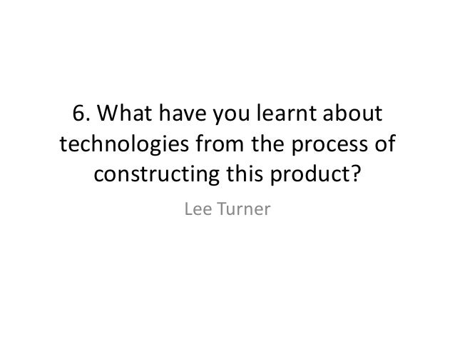 6. What have you learnt abouttechnologies from the process of   constructing this product?           Lee Turner