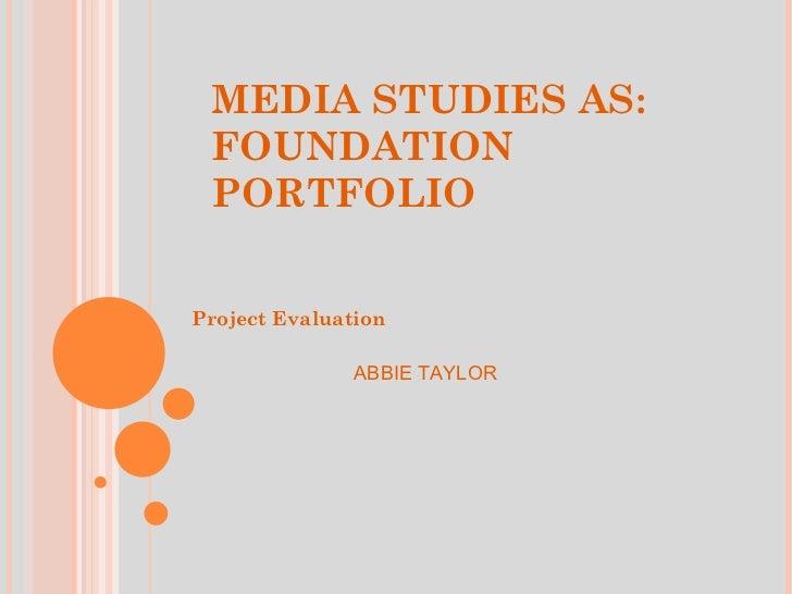 MEDIA STUDIES AS: FOUNDATION PORTFOLIO <ul><li>Project Evaluation </li></ul>ABBIE TAYLOR