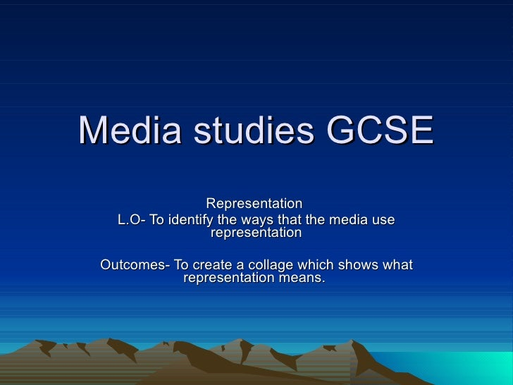 Media studies GCSE Representation  L.O- To identify the ways that the media use representation Outcomes- To create a colla...
