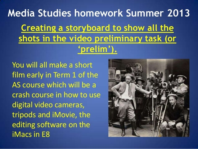 Media Studies homework Summer 2013 Creating a storyboard to show all the shots in the video preliminary task (or 'prelim')...
