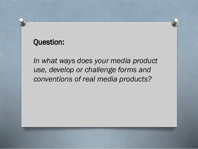 Question: In what ways does your media product use, develop or challenge forms and conventions of real media products?