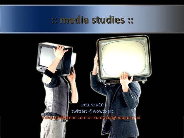 :: media studies :: lecture #10 twitter: @wowoxarc kuntoadi@gmail.com or kuntoadi@unpad.ac.id