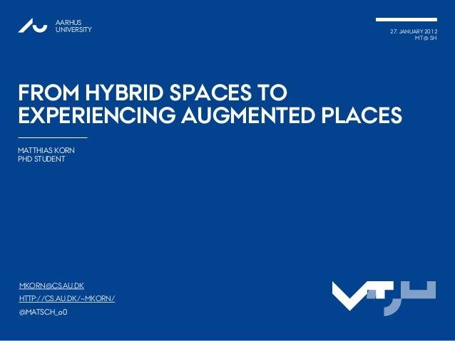 AARHUSUNIVERSITY 27. JANUARY 2012MT @ SHFROM HYBRID SPACES TOEXPERIENCING AUGMENTED PLACESMATTHIAS KORNPHD STUDENT1SHMTMKO...
