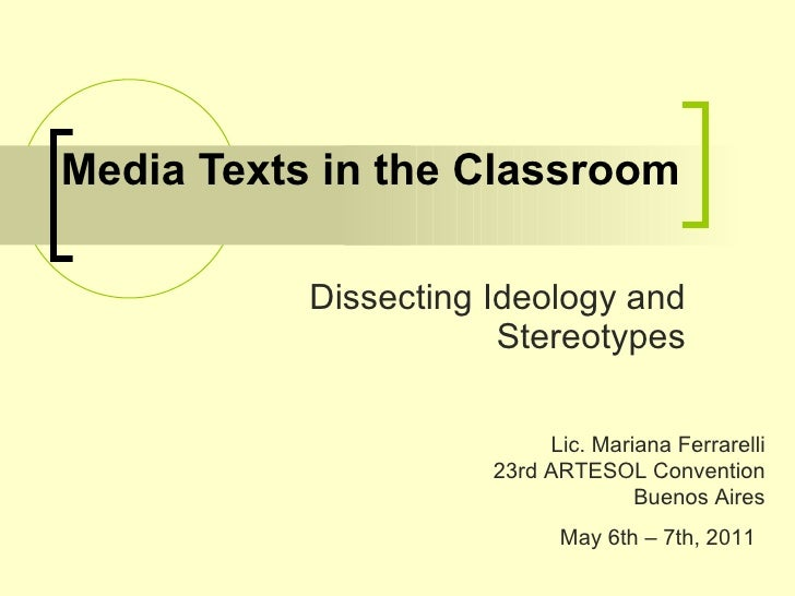 Media Texts in the Classroom Dissecting Ideology and Stereotypes Lic. Mariana Ferrarelli 23rd ARTESOL Convention Buenos Ai...