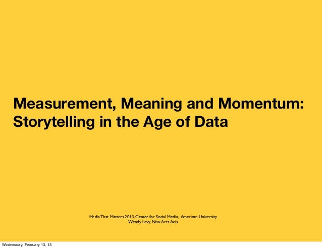 Measurement, Meaning and Momentum:     Storytelling in the Age of Data                             Media That Matters 2013...