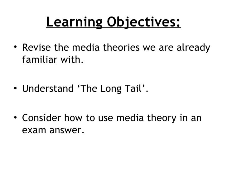 Learning Objectives:• Revise the media theories we are already  familiar with.• Understand 'The Long Tail'.• Consider how ...