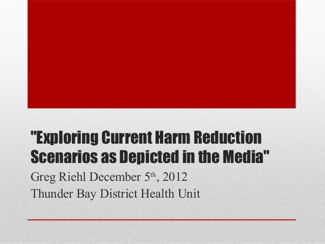"""Exploring Current Harm ReductionScenarios as Depicted in the Media""Greg Riehl December 5th, 2012Thunder Bay District Heal..."