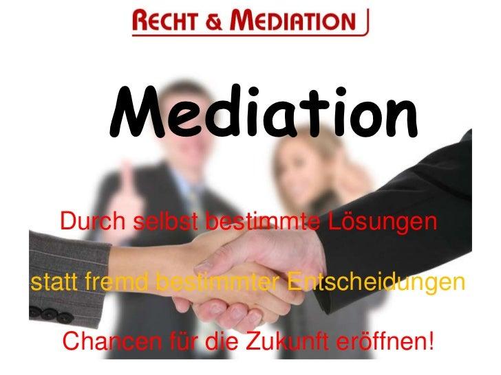 Mediation  Durch selbst bestimmte Lösungenstatt fremd bestimmter Entscheidungen  Chancen für die Zukunft eröffnen!