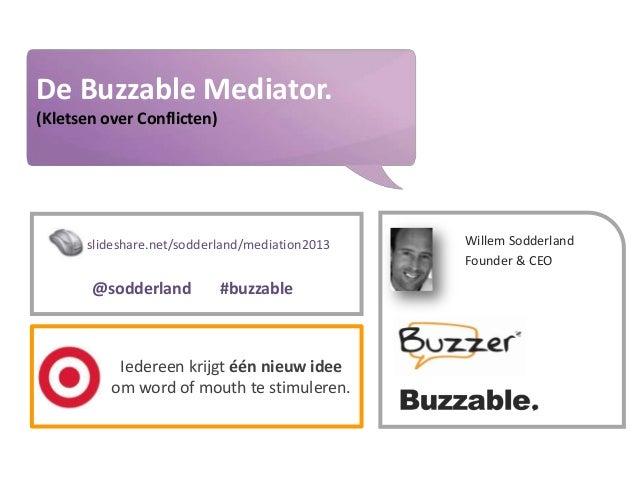 Buzzer © 2009 - confidential  De Buzzable Mediator.  www.buzzer.biz  (Kletsen over Conflicten)  slideshare.net/sodderland/...