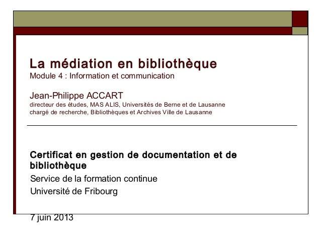La médiation en bibliothèqueModule 4 : Information et communicationJean-Philippe ACCARTdirecteur des études, MAS ALIS, Uni...