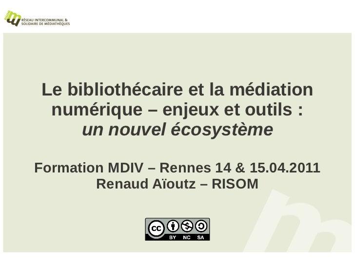 Le bibliothécaire et la médiation  numérique – enjeux et outils :      un nouvel écosystèmeFormation MDIV – Rennes 14 & 15...