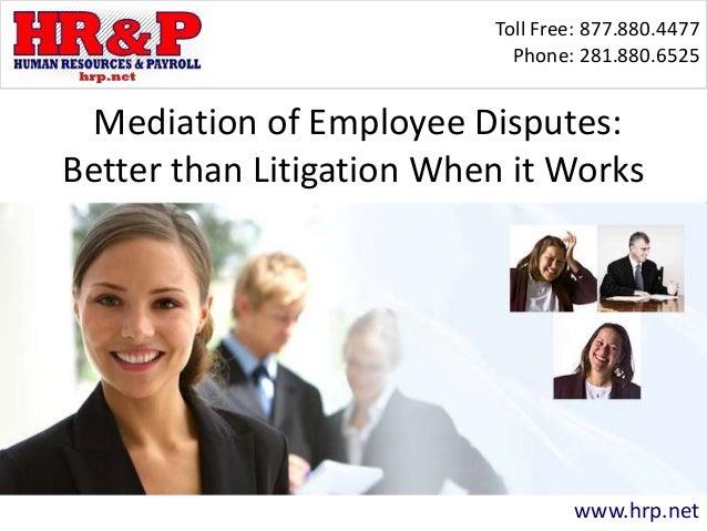 Toll Free: 877.880.4477 Phone: 281.880.6525 www.hrp.net Mediation of Employee Disputes: Better than Litigation When it Wor...