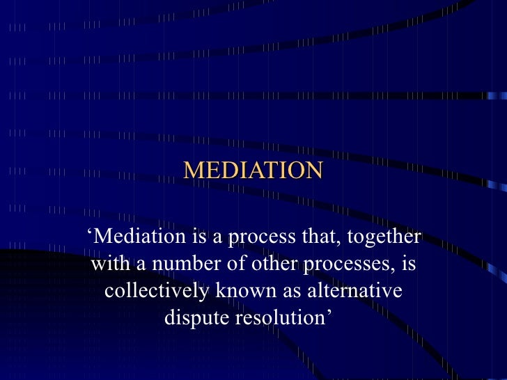 MEDIATION ' Mediation is a process that, together with a number of other processes, is collectively known as alternative d...