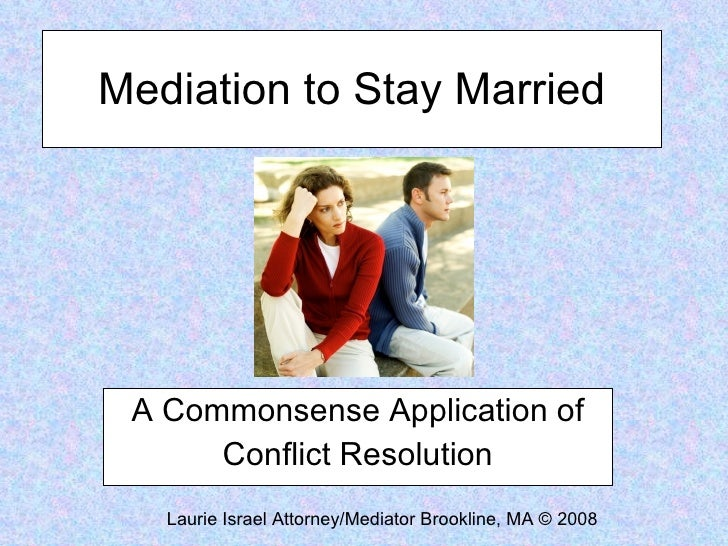 Mediation to Stay Married      A Commonsense Application of       Conflict Resolution    Laurie Israel Attorney/Mediator B...