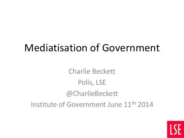 Mediatisation of Government Charlie Beckett Polis, LSE @CharlieBeckett Institute of Government June 11th 2014