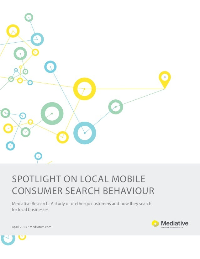 spotlight on Local MOBILE consumer SEARCH BEHAVIOUR April 2013 ° Mediative.com Mediative Research: A study of on-the-go cu...