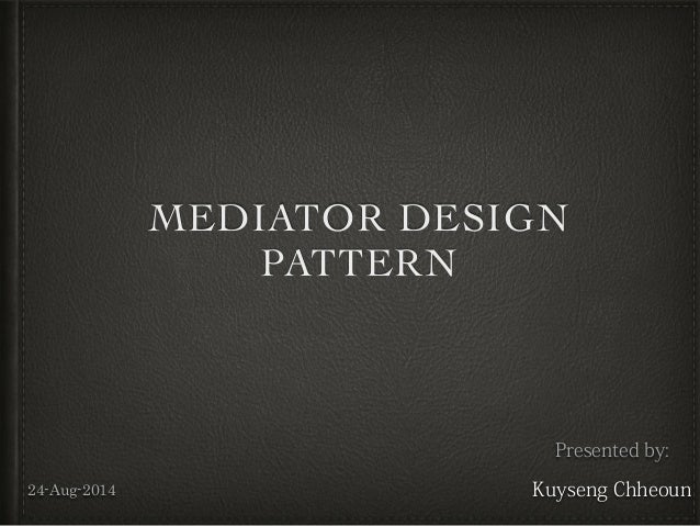 MEDIATOR DESIGN PATTERN Presented by: Kuyseng Chheoun24-Aug-2014