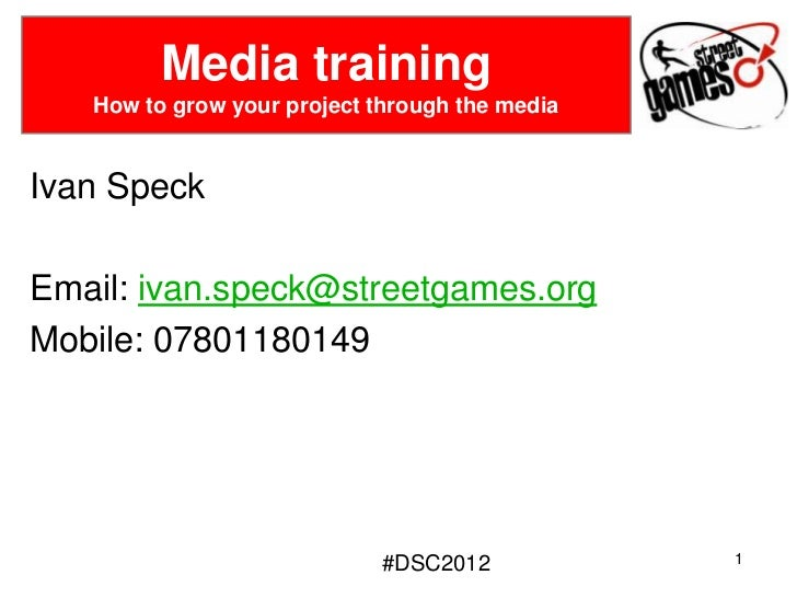 Media training   How to grow your project through the mediaIvan SpeckEmail: ivan.speck@streetgames.orgMobile: 07801180149 ...