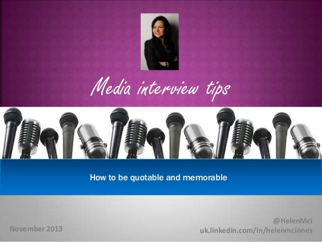 Media interview tips Secrets  How to be quotable and memorable  November 2013  @HelenMcI uk.linkedin.com/in/helenmcinnes