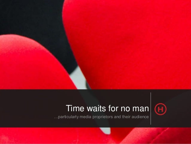 Time waits for no man …particularly media proprietors and their audience  © HotHouse Interactive 2013 | www.hothouse.com.a...