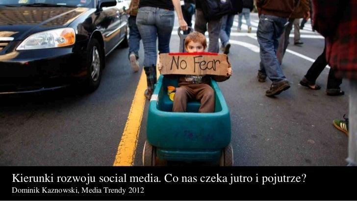 Kierunki rozwoju social media. Co nas czeka jutro i pojutrze?Dominik Kaznowski, Media Trendy 2012