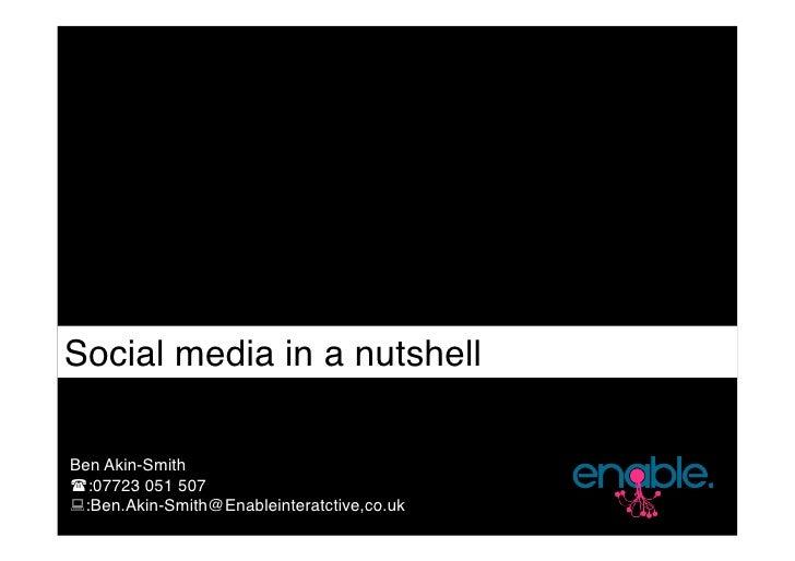 Social media in a nutshell  Ben Akin-Smith :07723 051 507 :Ben.Akin-Smith@Enableinteratctive,co.uk