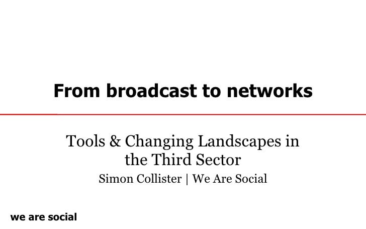 From broadcast to networks Tools & Changing Landscapes in the Third Sector Simon Collister | We Are Social