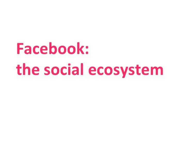 Facebook:  the social ecosystem