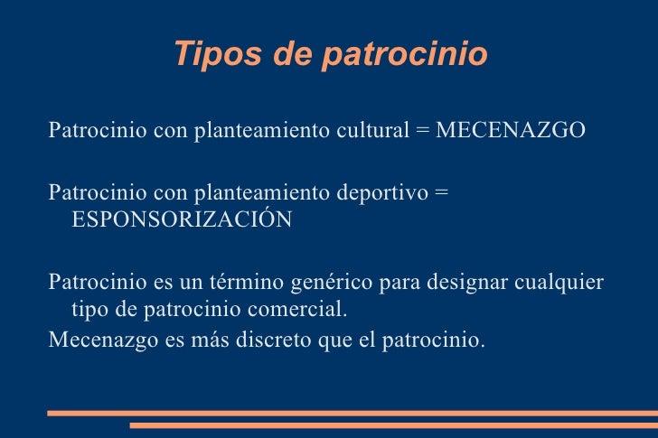 Tipos de patrocinio <ul><li>Patrocinio con planteamiento cultural = MECENAZGO </li></ul><ul><li>Patrocinio con planteamien...