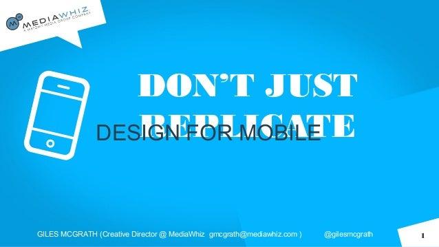 DON'T JUSTREPLICATEDESIGN FOR MOBILEGILES MCGRATH (Creative Director @ MediaWhiz gmcgrath@mediawhiz.com ) @gilesmcgrath 1