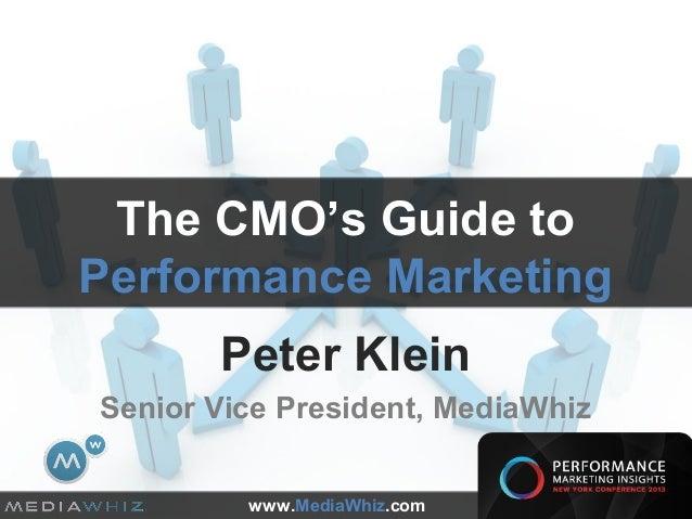 The CMO's Guide toPerformance Marketing       Peter KleinSenior Vice President, MediaWhiz         www.MediaWhiz.com