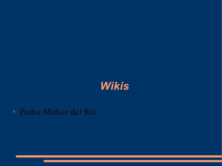 Wikis <ul><li>Pedro Muñoz del Río </li></ul>