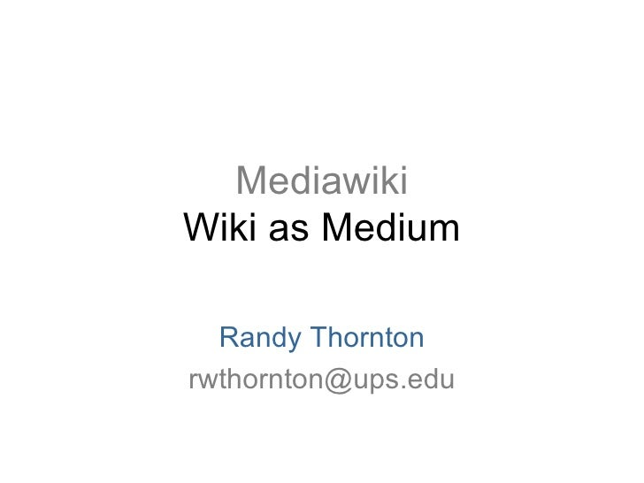 Mediawiki Wiki as Medium Randy Thornton [email_address]
