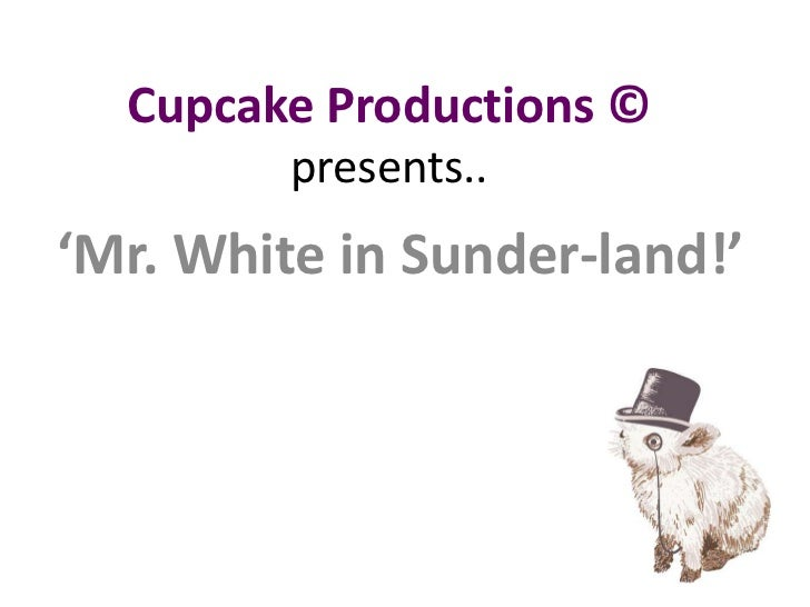 Cupcake Productions ©presents..<br />'Mr. White in Sunder-land!'<br />