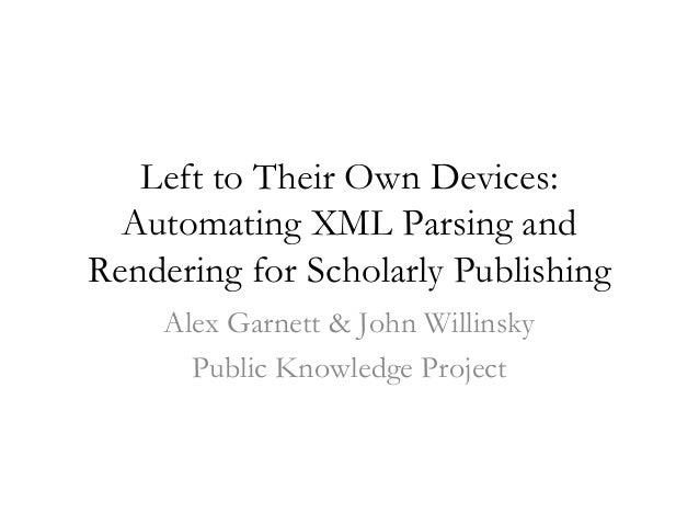 Left to Their Own Devices:  Automating XML Parsing andRendering for Scholarly Publishing    Alex Garnett & John Willinsky ...