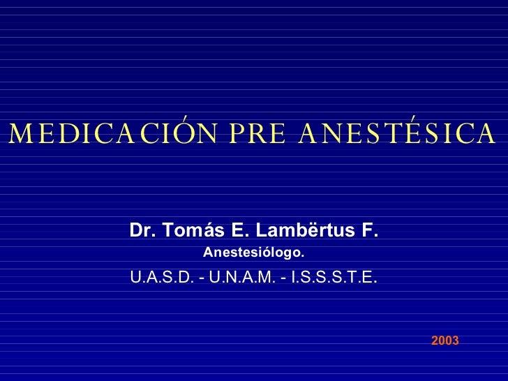 MEDICACIÓN PRE ANESTÉSICA Dr. Tomás E. Lamb ë rtus F. Anestesiólogo. U.A.S.D. - U.N.A.M. - I.S.S.S.T.E . 2003